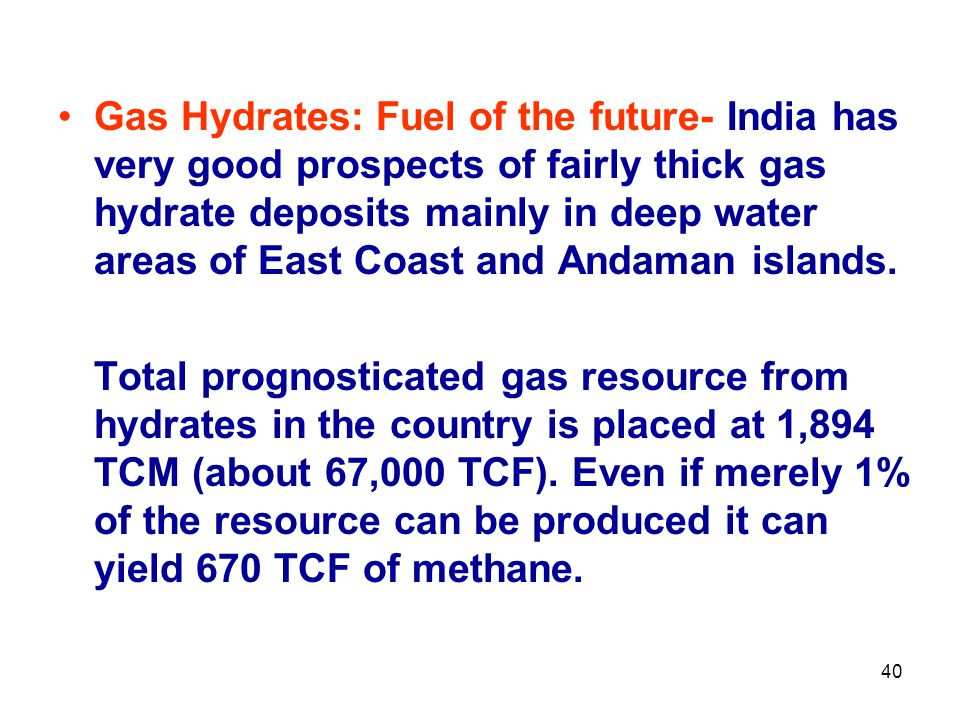 Gas Hydrates: Fuel of the future- India has very good prospects of fairly thick gas hydrate deposits mainly in deep water areas of East Coast and Anda