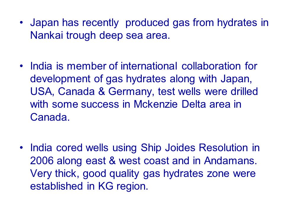 Japan has recently produced gas from hydrates in Nankai trough deep sea area. India is member of international collaboration for development of gas hy