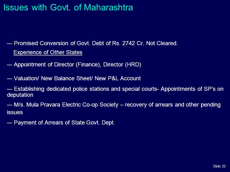 Slide 22 Issues with Govt. of Maharashtra — Promised Conversion of Govt. Debt of Rs. 2742 Cr. Not Cleared. Experience of Other States — Appointment of