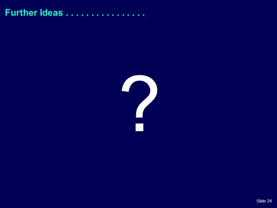 Slide 24 Further Ideas................ ?