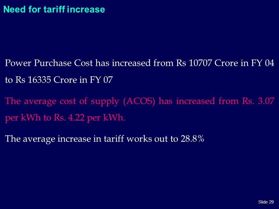 Slide 29 Need for tariff increase Power Purchase Cost has increased from Rs 10707 Crore in FY 04 to Rs 16335 Crore in FY 07 The average cost of supply