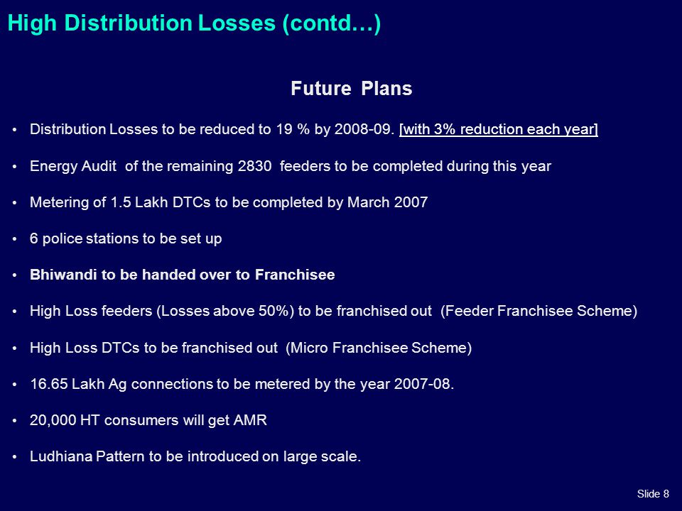 Slide 8 High Distribution Losses (contd…) Future Plans Distribution Losses to be reduced to 19 % by 2008-09. [with 3% reduction each year][with 3% red