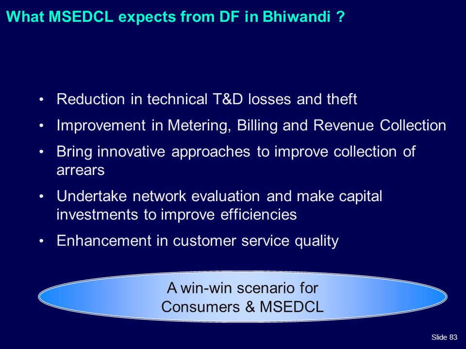 Slide 83 What MSEDCL expects from DF in Bhiwandi ? Reduction in technical T&D losses and theft Improvement in Metering, Billing and Revenue Collection
