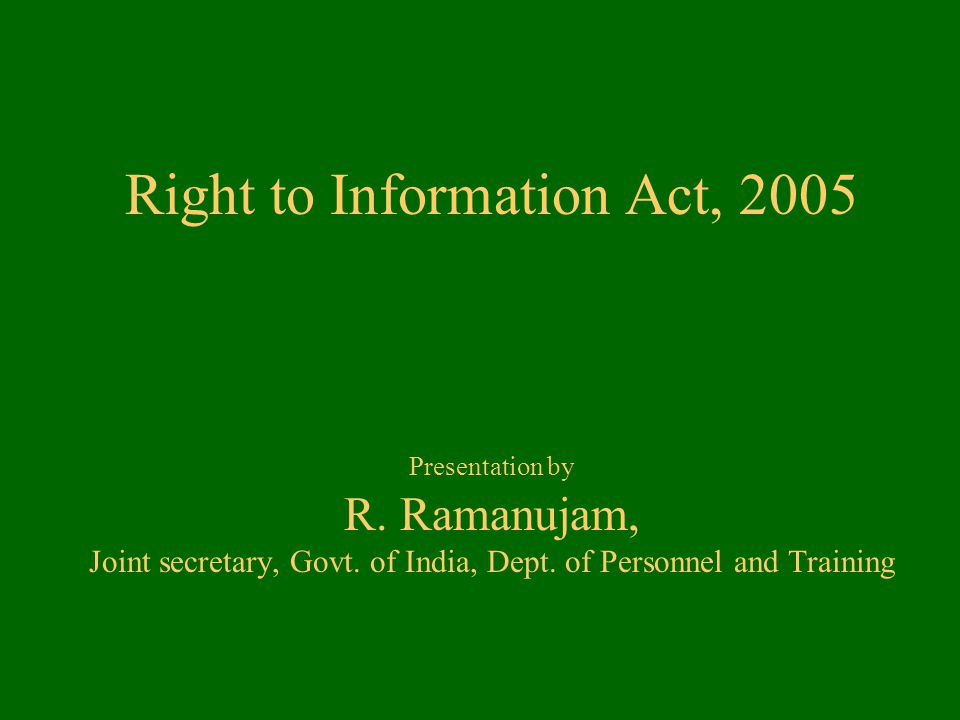 Right to Information Act, 2005 Presentation by R. Ramanujam, Joint secretary, Govt.