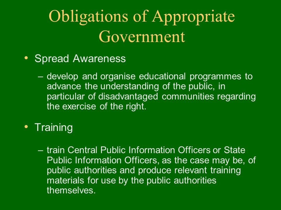 Obligations of Appropriate Government Spread Awareness –develop and organise educational programmes to advance the understanding of the public, in particular of disadvantaged communities regarding the exercise of the right.
