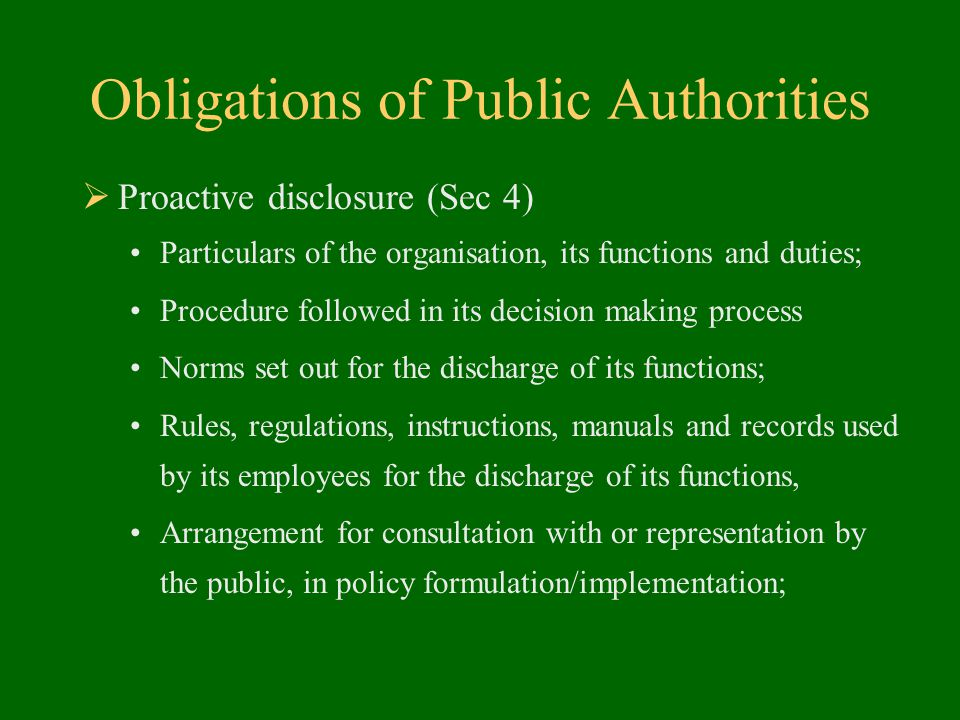 Obligations of Public Authorities  Proactive disclosure (Sec 4) Particulars of the organisation, its functions and duties; Procedure followed in its decision making process Norms set out for the discharge of its functions; Rules, regulations, instructions, manuals and records used by its employees for the discharge of its functions, Arrangement for consultation with or representation by the public, in policy formulation/implementation;