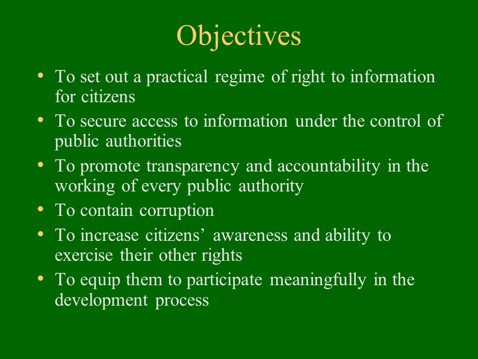 Objectives To set out a practical regime of right to information for citizens To secure access to information under the control of public authorities To promote transparency and accountability in the working of every public authority To contain corruption To increase citizens' awareness and ability to exercise their other rights To equip them to participate meaningfully in the development process