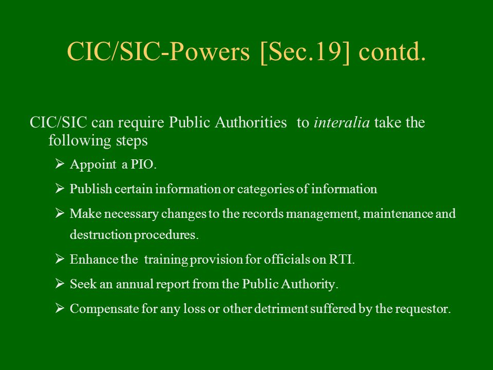 CIC/SIC-Powers [Sec.19] contd. CIC/SIC can require Public Authorities to interalia take the following steps  Appoint a PIO.  Publish certain informa