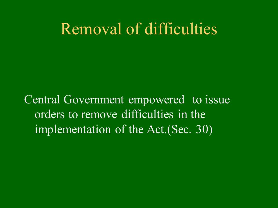 Removal of difficulties Central Government empowered to issue orders to remove difficulties in the implementation of the Act.(Sec.