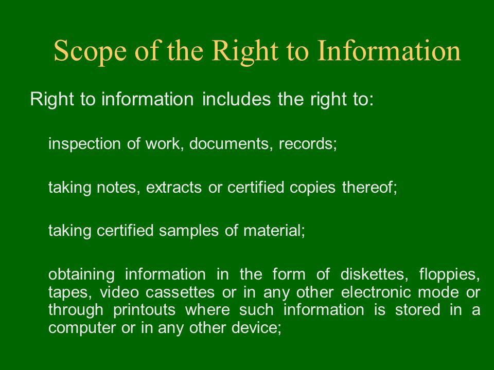 Scope of the Right to Information Right to information includes the right to: inspection of work, documents, records; taking notes, extracts or certified copies thereof; taking certified samples of material; obtaining information in the form of diskettes, floppies, tapes, video cassettes or in any other electronic mode or through printouts where such information is stored in a computer or in any other device;