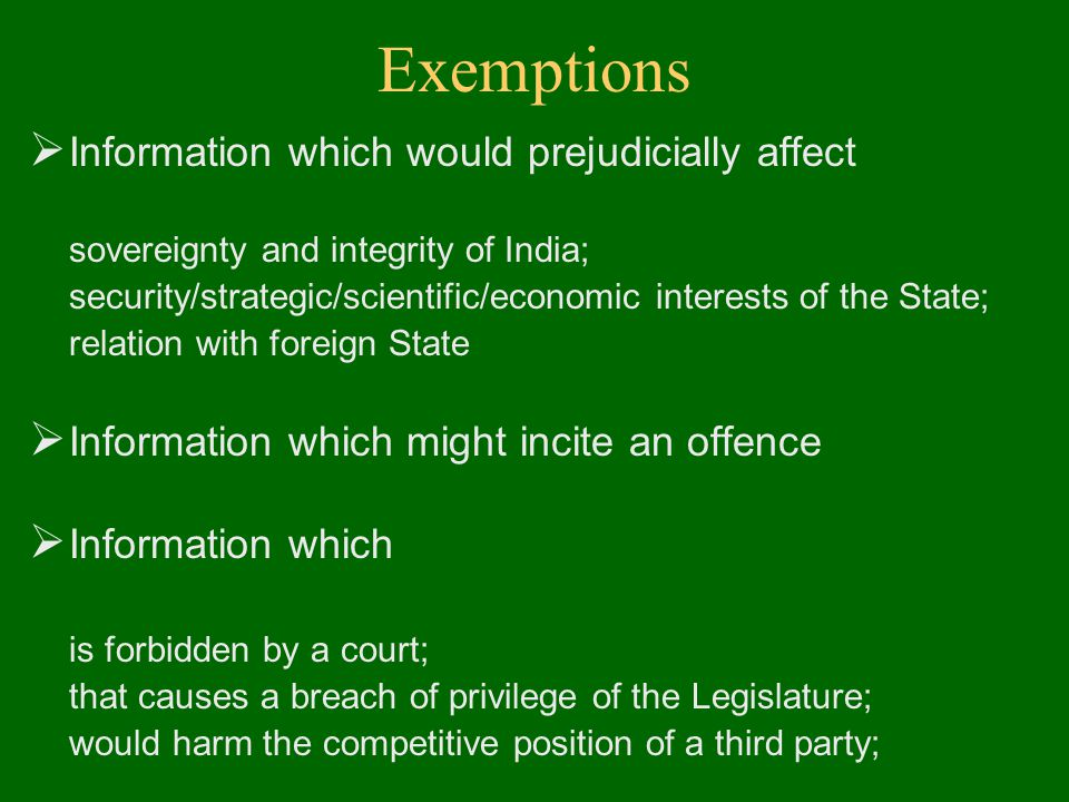Exemptions  Information which would prejudicially affect sovereignty and integrity of India; security/strategic/scientific/economic interests of the State; relation with foreign State  Information which might incite an offence  Information which is forbidden by a court; that causes a breach of privilege of the Legislature; would harm the competitive position of a third party;