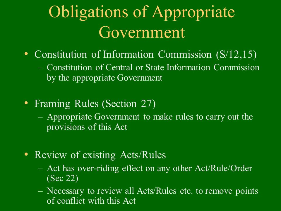 Obligations of Appropriate Government Constitution of Information Commission (S/12,15) –Constitution of Central or State Information Commission by the appropriate Government Framing Rules (Section 27) –Appropriate Government to make rules to carry out the provisions of this Act Review of existing Acts/Rules –Act has over-riding effect on any other Act/Rule/Order (Sec 22) –Necessary to review all Acts/Rules etc.