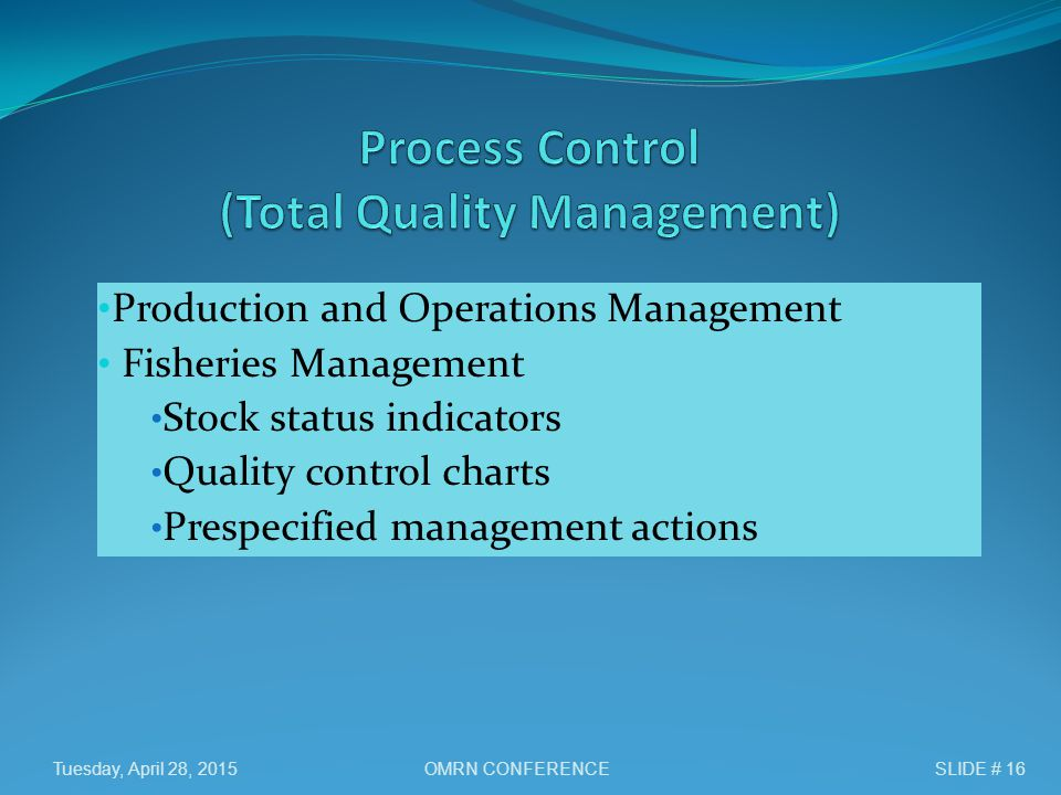 Production and Operations Management Fisheries Management Stock status indicators Quality control charts Prespecified management actions Tuesday, April 28, 2015SLIDE # 16OMRN CONFERENCE