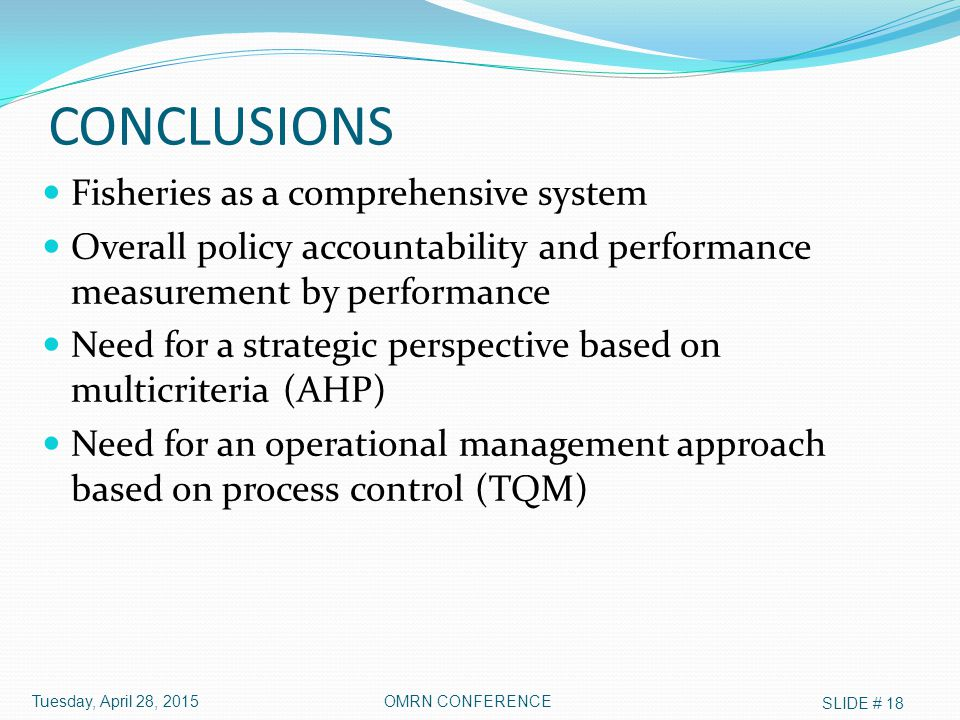 CONCLUSIONS Fisheries as a comprehensive system Overall policy accountability and performance measurement by performance Need for a strategic perspective based on multicriteria (AHP) Need for an operational management approach based on process control (TQM) Tuesday, April 28, 2015 SLIDE # 18 OMRN CONFERENCE
