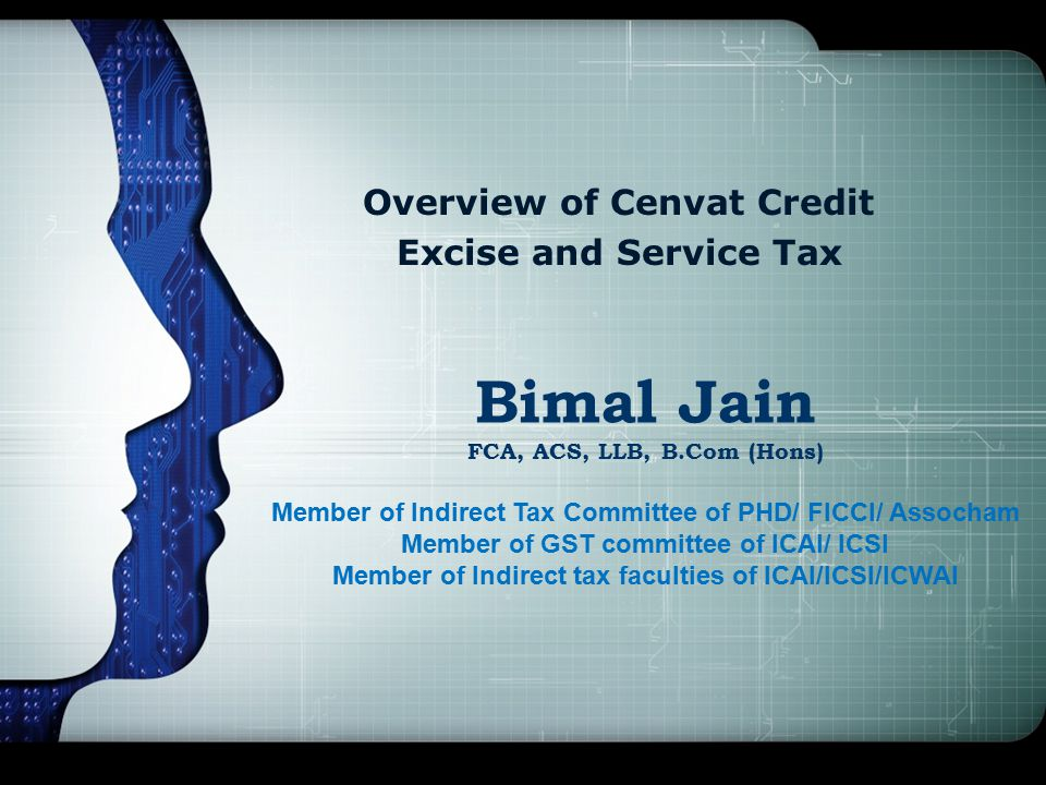 Overview of Cenvat Credit Excise and Service Tax Bimal Jain FCA, ACS, LLB, B.Com (Hons) Member of Indirect Tax Committee of PHD/ FICCI/ Assocham Member of GST committee of ICAI/ ICSI Member of Indirect tax faculties of ICAI/ICSI/ICWAI