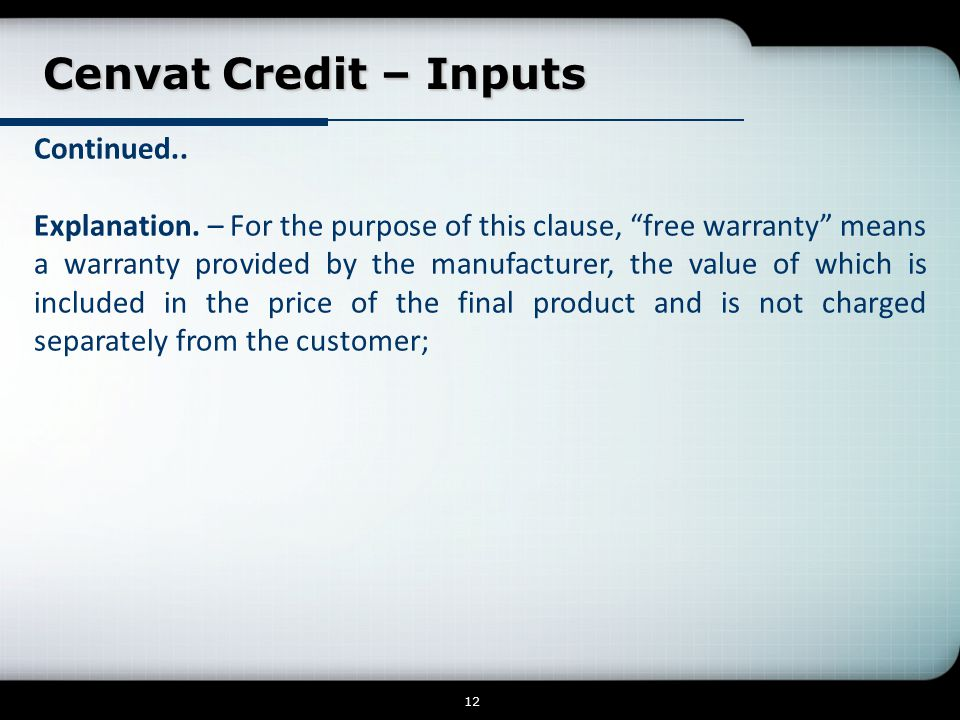 """Cenvat Credit – Inputs Cenvat Credit – Inputs 12 Continued.. Explanation. – For the purpose of this clause, """"free warranty"""" means a warranty provided"""