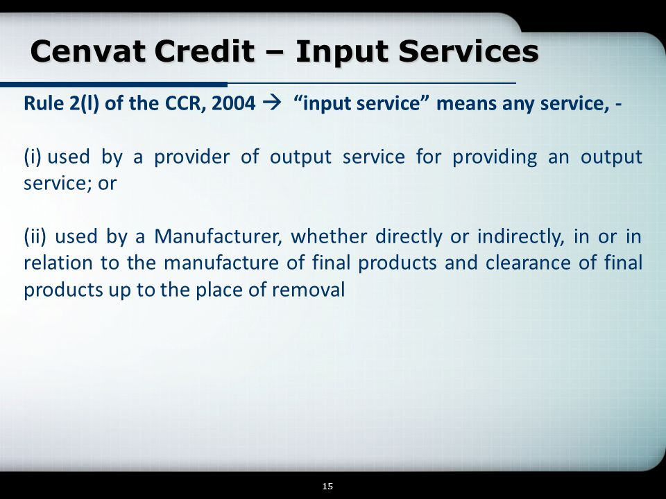 Cenvat Credit – Input Services Cenvat Credit – Input Services 15 Rule 2(l) of the CCR, 2004  input service means any service, - (i) used by a provider of output service for providing an output service; or (ii) used by a Manufacturer, whether directly or indirectly, in or in relation to the manufacture of final products and clearance of final products up to the place of removal