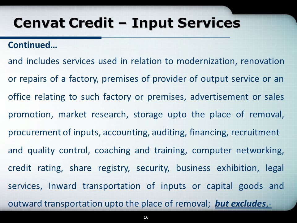 Cenvat Credit – Input Services Cenvat Credit – Input Services 16 Continued… and includes services used in relation to modernization, renovation or repairs of a factory, premises of provider of output service or an office relating to such factory or premises, advertisement or sales promotion, market research, storage upto the place of removal, procurement of inputs, accounting, auditing, financing, recruitment and quality control, coaching and training, computer networking, credit rating, share registry, security, business exhibition, legal services, Inward transportation of inputs or capital goods and outward transportation upto the place of removal; but excludes,-