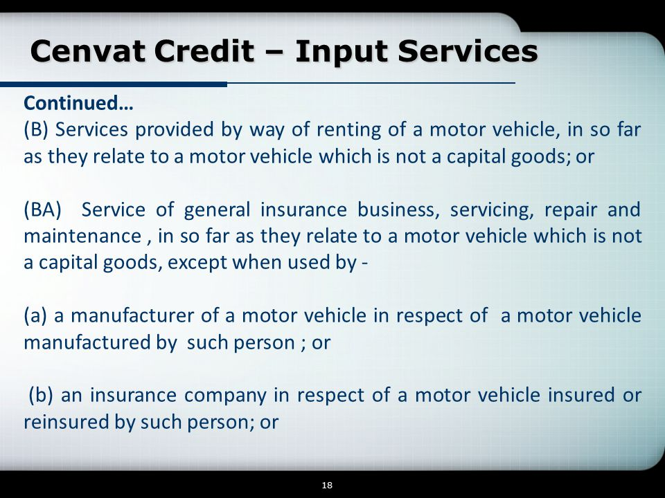 Cenvat Credit – Input Services Cenvat Credit – Input Services 18 Continued… (B) Services provided by way of renting of a motor vehicle, in so far as they relate to a motor vehicle which is not a capital goods; or (BA) Service of general insurance business, servicing, repair and maintenance, in so far as they relate to a motor vehicle which is not a capital goods, except when used by - (a) a manufacturer of a motor vehicle in respect of a motor vehicle manufactured by such person ; or (b) an insurance company in respect of a motor vehicle insured or reinsured by such person; or