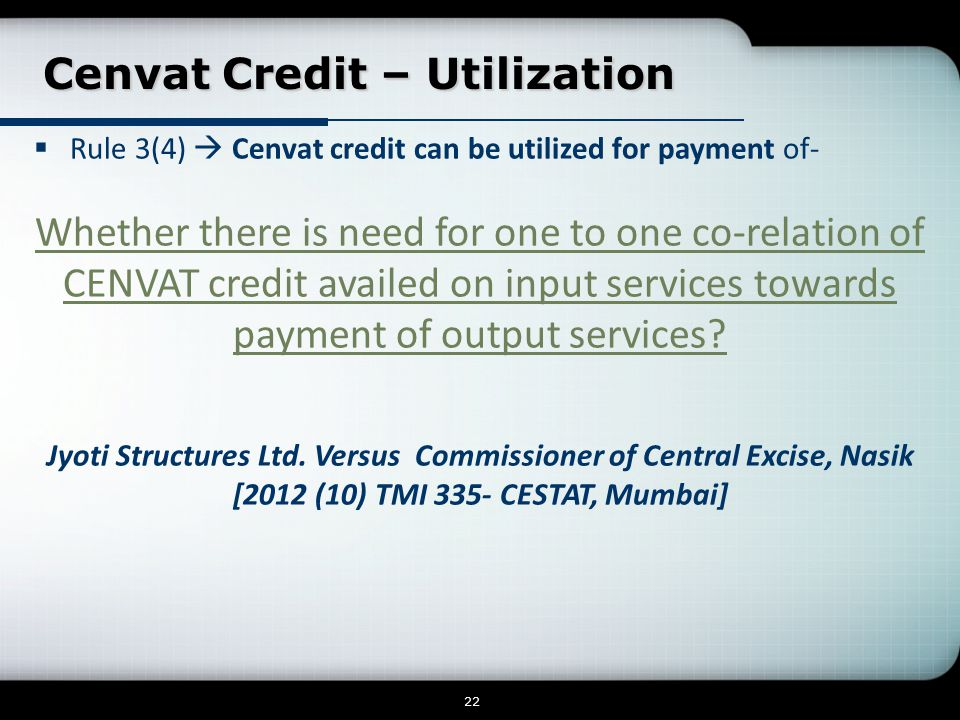 Cenvat Credit – Utilization Cenvat Credit – Utilization 22  Rule 3(4)  Cenvat credit can be utilized for payment of- Whether there is need for one to one co-relation of CENVAT credit availed on input services towards payment of output services.