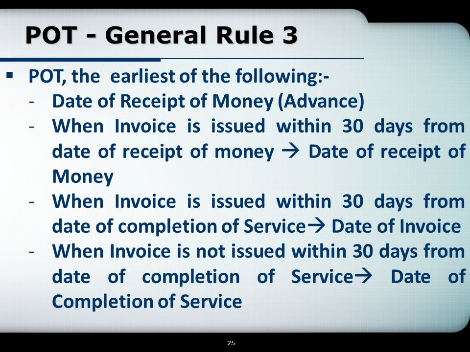 POT - General Rule 3  POT, the earliest of the following:- -Date of Receipt of Money (Advance) -When Invoice is issued within 30 days from date of receipt of money  Date of receipt of Money -When Invoice is issued within 30 days from date of completion of Service  Date of Invoice -When Invoice is not issued within 30 days from date of completion of Service  Date of Completion of Service 25