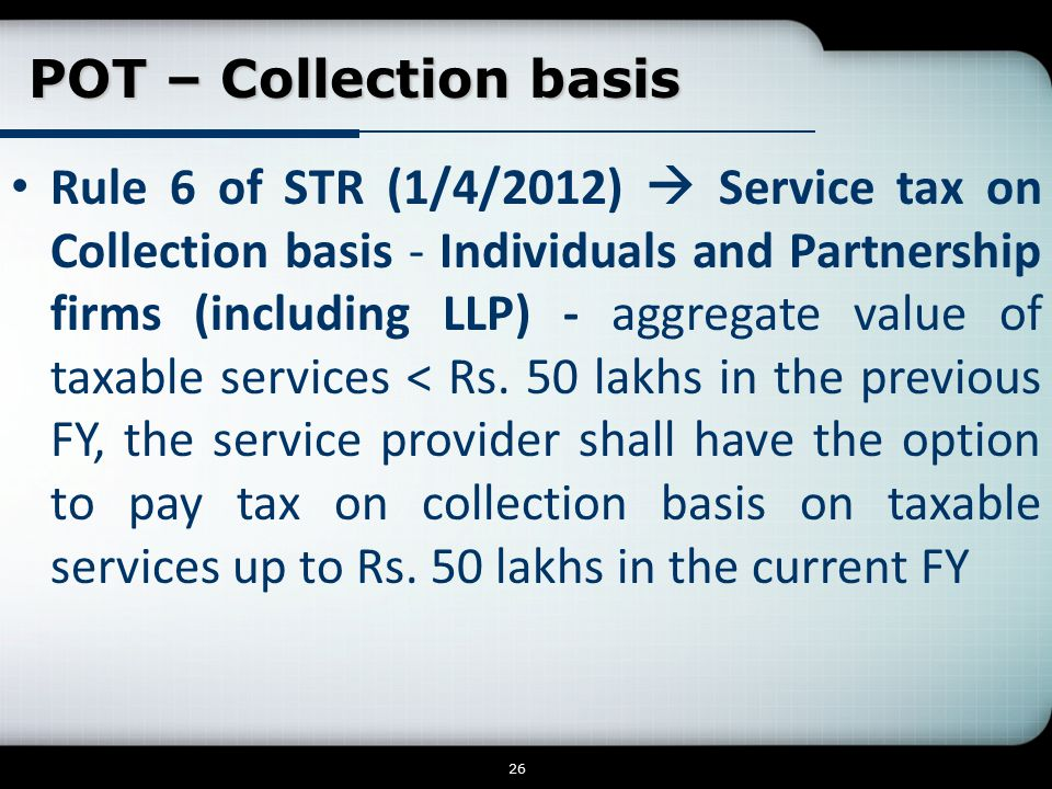 POT – Collection basis Rule 6 of STR (1/4/2012)  Service tax on Collection basis - Individuals and Partnership firms (including LLP) - aggregate value of taxable services < Rs.