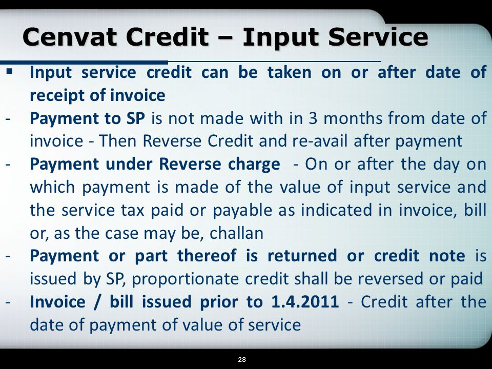 Cenvat Credit – Input Service Cenvat Credit – Input Service 28  Input service credit can be taken on or after date of receipt of invoice -Payment to SP is not made with in 3 months from date of invoice - Then Reverse Credit and re-avail after payment -Payment under Reverse charge - On or after the day on which payment is made of the value of input service and the service tax paid or payable as indicated in invoice, bill or, as the case may be, challan -Payment or part thereof is returned or credit note is issued by SP, proportionate credit shall be reversed or paid -Invoice / bill issued prior to 1.4.2011 - Credit after the date of payment of value of service