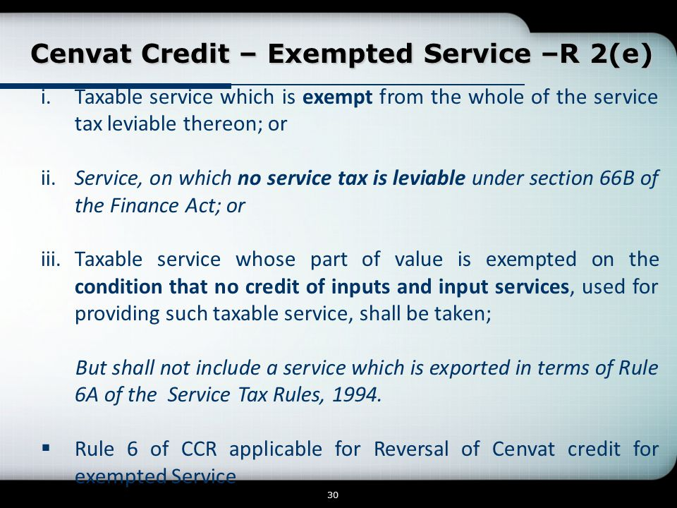Cenvat Credit – Exempted Service –R 2(e) Cenvat Credit – Exempted Service –R 2(e) 30 i.Taxable service which is exempt from the whole of the service tax leviable thereon; or ii.Service, on which no service tax is leviable under section 66B of the Finance Act; or iii.Taxable service whose part of value is exempted on the condition that no credit of inputs and input services, used for providing such taxable service, shall be taken; But shall not include a service which is exported in terms of Rule 6A of the Service Tax Rules, 1994.
