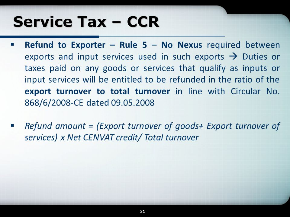 Service Tax – CCR Service Tax – CCR 31  Refund to Exporter – Rule 5 – No Nexus required between exports and input services used in such exports  Duties or taxes paid on any goods or services that qualify as inputs or input services will be entitled to be refunded in the ratio of the export turnover to total turnover in line with Circular No.
