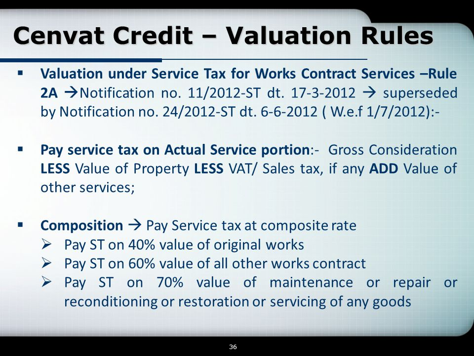 Cenvat Credit – Valuation Rules Cenvat Credit – Valuation Rules 36  Valuation under Service Tax for Works Contract Services –Rule 2A  Notification no.