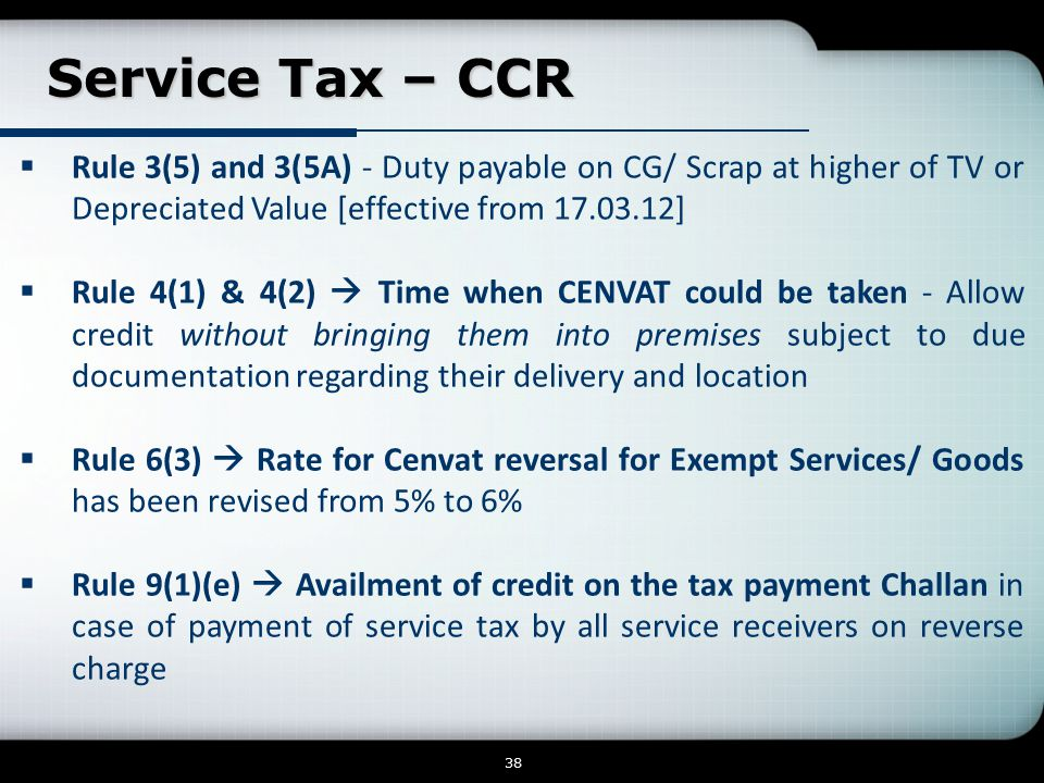 Service Tax – CCR Service Tax – CCR 38  Rule 3(5) and 3(5A) - Duty payable on CG/ Scrap at higher of TV or Depreciated Value [effective from 17.03.12]  Rule 4(1) & 4(2)  Time when CENVAT could be taken - Allow credit without bringing them into premises subject to due documentation regarding their delivery and location  Rule 6(3)  Rate for Cenvat reversal for Exempt Services/ Goods has been revised from 5% to 6%  Rule 9(1)(e)  Availment of credit on the tax payment Challan in case of payment of service tax by all service receivers on reverse charge