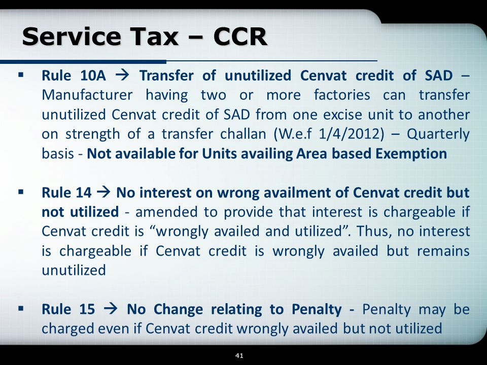 Service Tax – CCR Service Tax – CCR 41  Rule 10A  Transfer of unutilized Cenvat credit of SAD – Manufacturer having two or more factories can transfer unutilized Cenvat credit of SAD from one excise unit to another on strength of a transfer challan (W.e.f 1/4/2012) – Quarterly basis - Not available for Units availing Area based Exemption  Rule 14  No interest on wrong availment of Cenvat credit but not utilized - amended to provide that interest is chargeable if Cenvat credit is wrongly availed and utilized .
