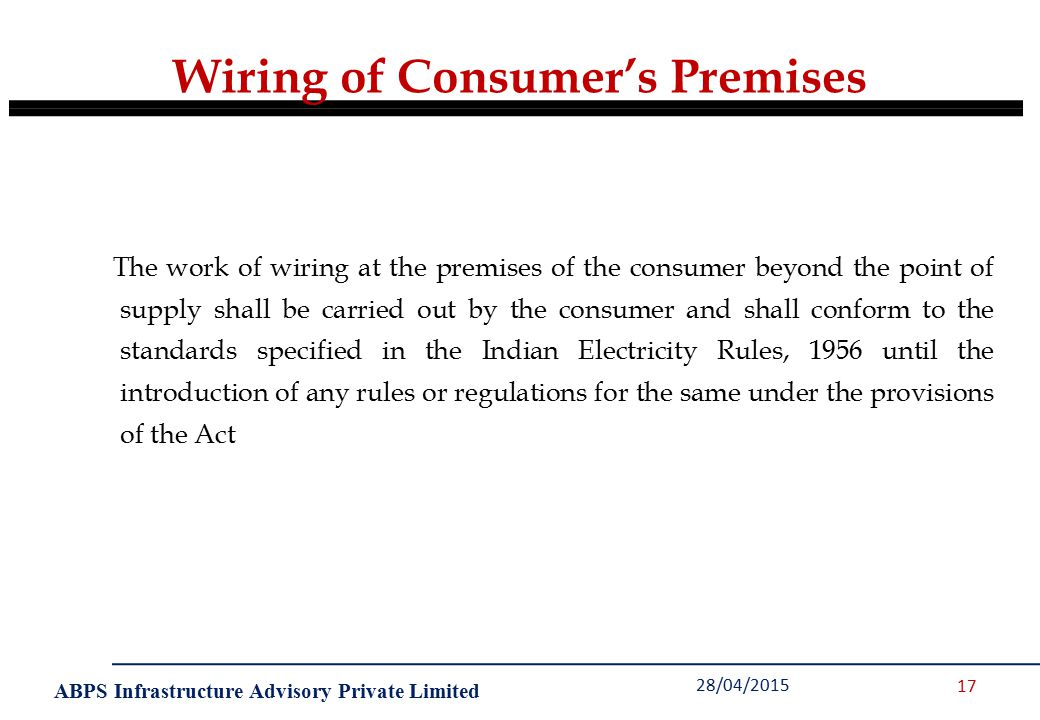 ABPS Infrastructure Advisory Private Limited Wiring of Consumer's Premises 28/04/2015 17 The work of wiring at the premises of the consumer beyond the point of supply shall be carried out by the consumer and shall conform to the standards specified in the Indian Electricity Rules, 1956 until the introduction of any rules or regulations for the same under the provisions of the Act