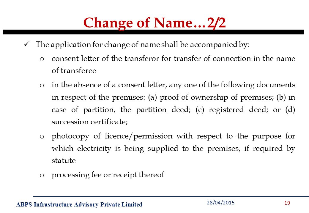 ABPS Infrastructure Advisory Private Limited Change of Name…2/2 28/04/2015 19 The application for change of name shall be accompanied by: o consent letter of the transferor for transfer of connection in the name of transferee o in the absence of a consent letter, any one of the following documents in respect of the premises: (a) proof of ownership of premises; (b) in case of partition, the partition deed; (c) registered deed; or (d) succession certificate; o photocopy of licence/permission with respect to the purpose for which electricity is being supplied to the premises, if required by statute o processing fee or receipt thereof