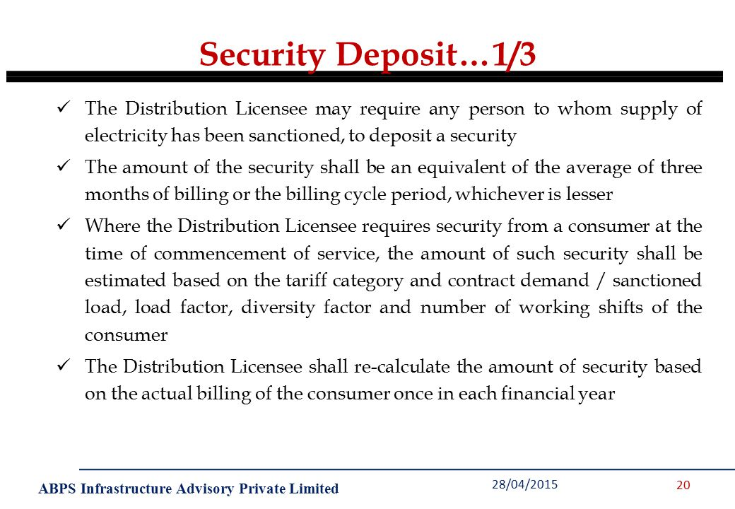 ABPS Infrastructure Advisory Private Limited Security Deposit…1/3 28/04/2015 20 The Distribution Licensee may require any person to whom supply of electricity has been sanctioned, to deposit a security The amount of the security shall be an equivalent of the average of three months of billing or the billing cycle period, whichever is lesser Where the Distribution Licensee requires security from a consumer at the time of commencement of service, the amount of such security shall be estimated based on the tariff category and contract demand / sanctioned load, load factor, diversity factor and number of working shifts of the consumer The Distribution Licensee shall re-calculate the amount of security based on the actual billing of the consumer once in each financial year