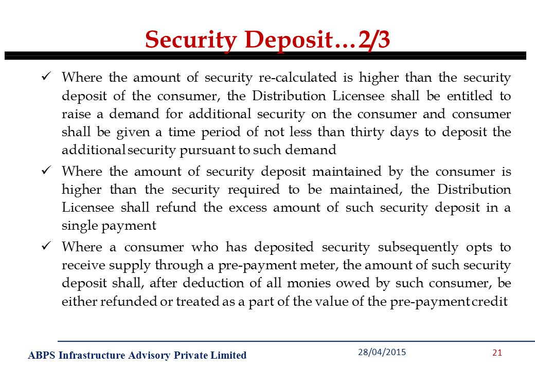 ABPS Infrastructure Advisory Private Limited Security Deposit…2/3 28/04/2015 21 Where the amount of security re-calculated is higher than the security deposit of the consumer, the Distribution Licensee shall be entitled to raise a demand for additional security on the consumer and consumer shall be given a time period of not less than thirty days to deposit the additional security pursuant to such demand Where the amount of security deposit maintained by the consumer is higher than the security required to be maintained, the Distribution Licensee shall refund the excess amount of such security deposit in a single payment Where a consumer who has deposited security subsequently opts to receive supply through a pre-payment meter, the amount of such security deposit shall, after deduction of all monies owed by such consumer, be either refunded or treated as a part of the value of the pre-payment credit