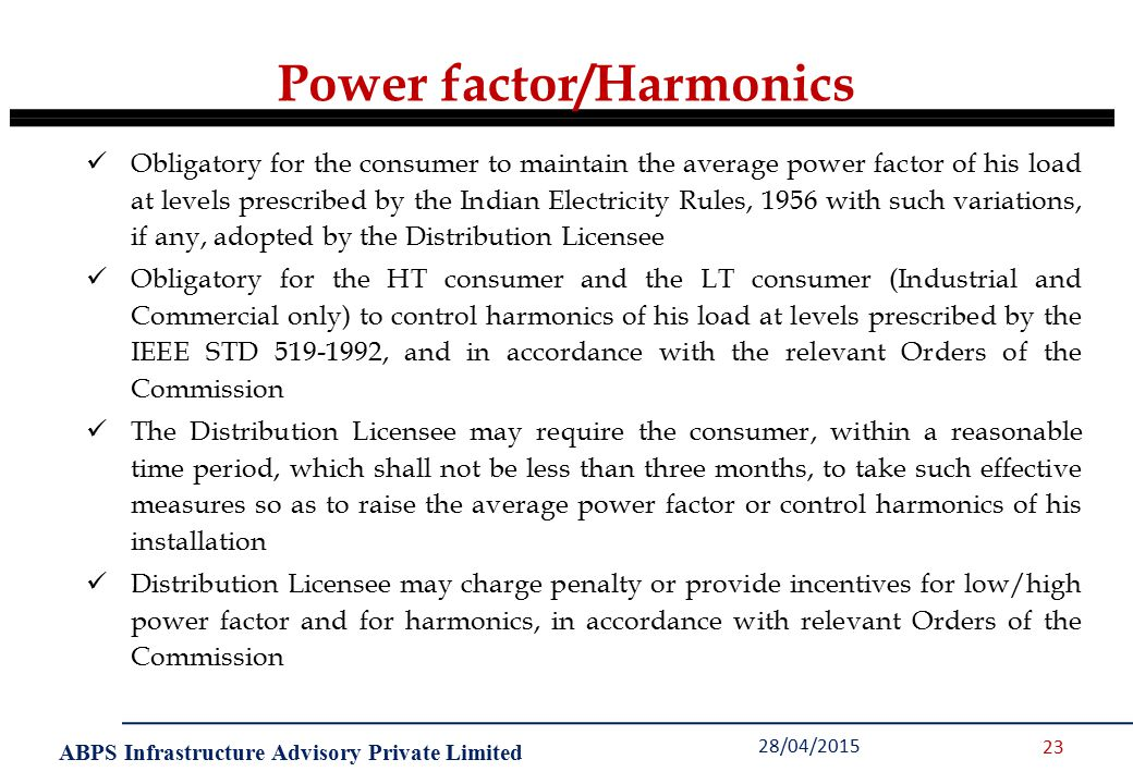 ABPS Infrastructure Advisory Private Limited Power factor/Harmonics 28/04/2015 23 Obligatory for the consumer to maintain the average power factor of his load at levels prescribed by the Indian Electricity Rules, 1956 with such variations, if any, adopted by the Distribution Licensee Obligatory for the HT consumer and the LT consumer (Industrial and Commercial only) to control harmonics of his load at levels prescribed by the IEEE STD 519-1992, and in accordance with the relevant Orders of the Commission The Distribution Licensee may require the consumer, within a reasonable time period, which shall not be less than three months, to take such effective measures so as to raise the average power factor or control harmonics of his installation Distribution Licensee may charge penalty or provide incentives for low/high power factor and for harmonics, in accordance with relevant Orders of the Commission