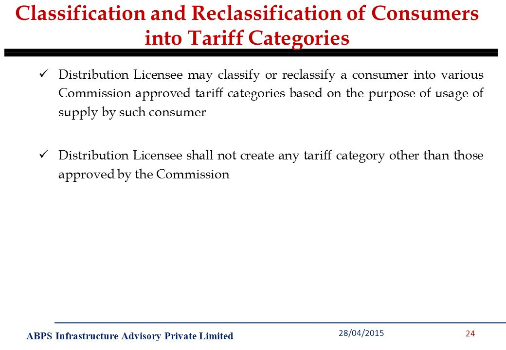 ABPS Infrastructure Advisory Private Limited Classification and Reclassification of Consumers into Tariff Categories 28/04/2015 24 Distribution Licensee may classify or reclassify a consumer into various Commission approved tariff categories based on the purpose of usage of supply by such consumer Distribution Licensee shall not create any tariff category other than those approved by the Commission