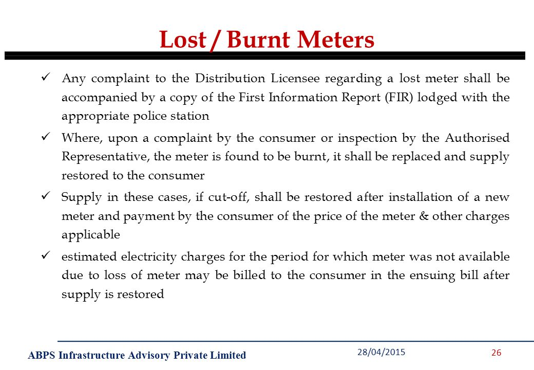 ABPS Infrastructure Advisory Private Limited 28/04/2015 26 Any complaint to the Distribution Licensee regarding a lost meter shall be accompanied by a copy of the First Information Report (FIR) lodged with the appropriate police station Where, upon a complaint by the consumer or inspection by the Authorised Representative, the meter is found to be burnt, it shall be replaced and supply restored to the consumer Supply in these cases, if cut-off, shall be restored after installation of a new meter and payment by the consumer of the price of the meter & other charges applicable estimated electricity charges for the period for which meter was not available due to loss of meter may be billed to the consumer in the ensuing bill after supply is restored Lost / Burnt Meters