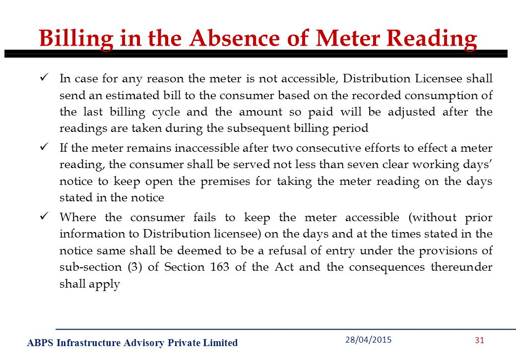 ABPS Infrastructure Advisory Private Limited 28/04/2015 31 In case for any reason the meter is not accessible, Distribution Licensee shall send an estimated bill to the consumer based on the recorded consumption of the last billing cycle and the amount so paid will be adjusted after the readings are taken during the subsequent billing period If the meter remains inaccessible after two consecutive efforts to effect a meter reading, the consumer shall be served not less than seven clear working days' notice to keep open the premises for taking the meter reading on the days stated in the notice Where the consumer fails to keep the meter accessible (without prior information to Distribution licensee) on the days and at the times stated in the notice same shall be deemed to be a refusal of entry under the provisions of sub-section (3) of Section 163 of the Act and the consequences thereunder shall apply Billing in the Absence of Meter Reading
