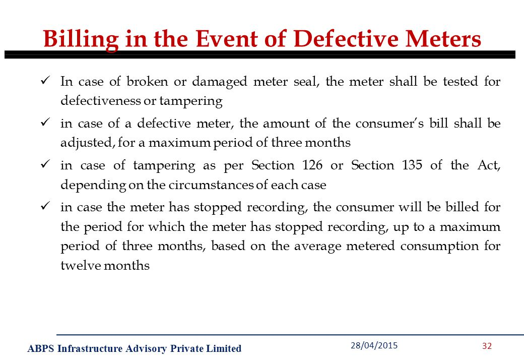 ABPS Infrastructure Advisory Private Limited 28/04/2015 32 In case of broken or damaged meter seal, the meter shall be tested for defectiveness or tampering in case of a defective meter, the amount of the consumer's bill shall be adjusted, for a maximum period of three months in case of tampering as per Section 126 or Section 135 of the Act, depending on the circumstances of each case in case the meter has stopped recording, the consumer will be billed for the period for which the meter has stopped recording, up to a maximum period of three months, based on the average metered consumption for twelve months Billing in the Event of Defective Meters
