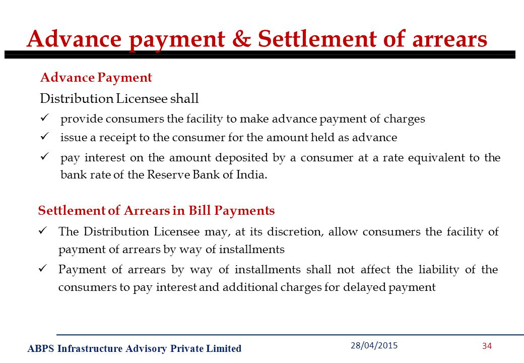 ABPS Infrastructure Advisory Private Limited 28/04/2015 34 Advance Payment Distribution Licensee shall provide consumers the facility to make advance payment of charges issue a receipt to the consumer for the amount held as advance pay interest on the amount deposited by a consumer at a rate equivalent to the bank rate of the Reserve Bank of India.