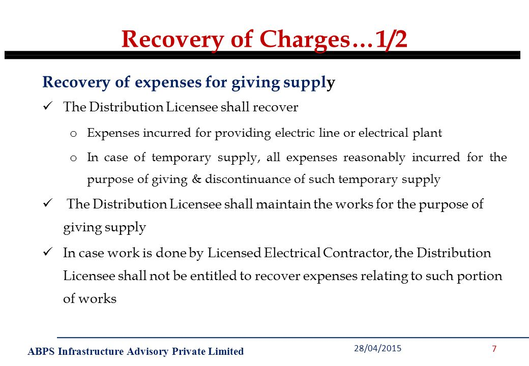 ABPS Infrastructure Advisory Private Limited Recovery of Charges…1/2 28/04/2015 7 Recovery of expenses for giving supply The Distribution Licensee shall recover o Expenses incurred for providing electric line or electrical plant o In case of temporary supply, all expenses reasonably incurred for the purpose of giving & discontinuance of such temporary supply The Distribution Licensee shall maintain the works for the purpose of giving supply In case work is done by Licensed Electrical Contractor, the Distribution Licensee shall not be entitled to recover expenses relating to such portion of works