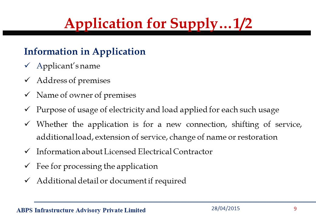 ABPS Infrastructure Advisory Private Limited Application for Supply…1/2 28/04/2015 9 Information in Application Applicant's name Address of premises Name of owner of premises Purpose of usage of electricity and load applied for each such usage Whether the application is for a new connection, shifting of service, additional load, extension of service, change of name or restoration Information about Licensed Electrical Contractor Fee for processing the application Additional detail or document if required