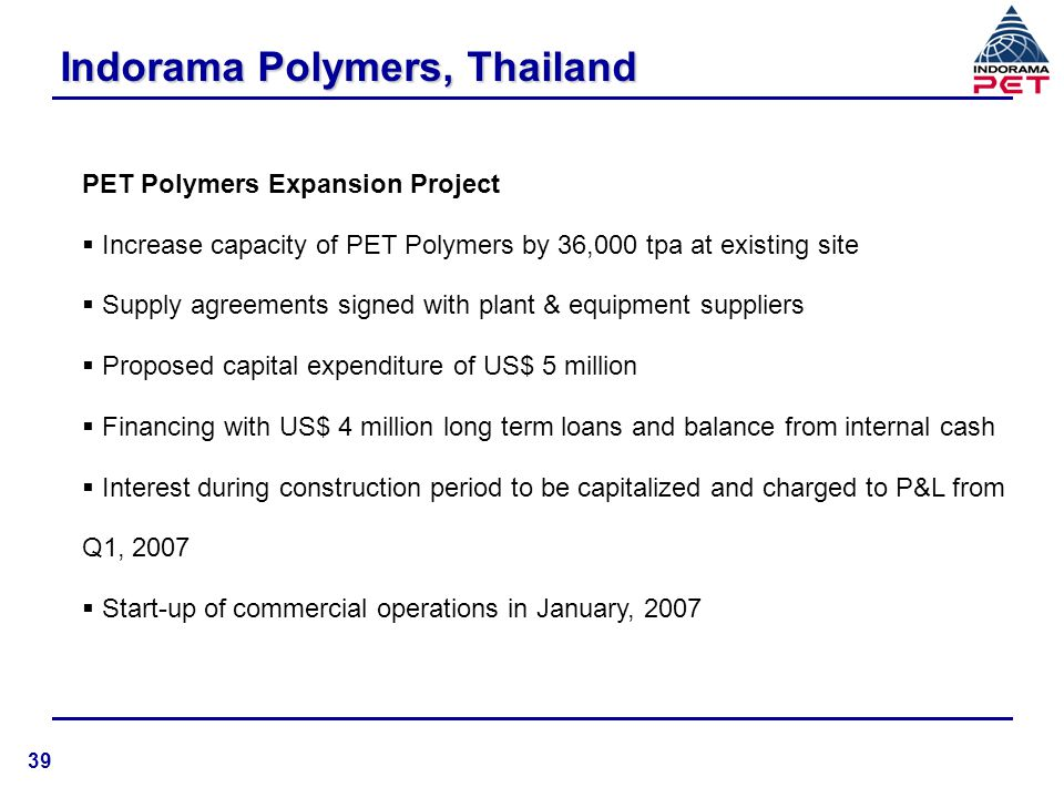 Indorama Polymers, Thailand PET Polymers Expansion Project  Increase capacity of PET Polymers by 36,000 tpa at existing site  Supply agreements sign