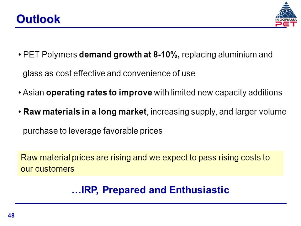 IRP Positioning n 7th largest global PET producer with end-2006 capacity at 524,000 tons n Only PET producer with production facility in Asia, Europe and North America enabling to capture demand growth in all markets n Regional presence provides ability to service large global customers at low logistics cost n Large volume purchase of raw materials enable higher volume discounts thereby increasing spread n High capacity utilization resulting in lower conversion costs n New plants of economic size at lower capex 49