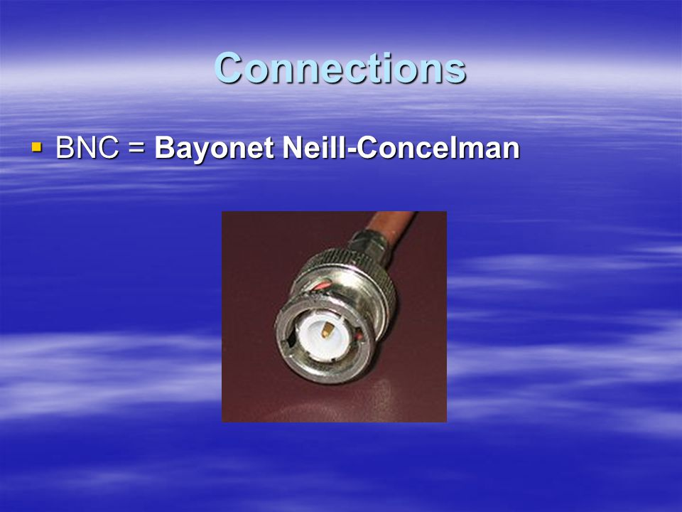 Connections  BNC = Bayonet Neill-Concelman