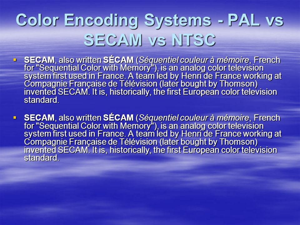 Color Encoding Systems - PAL vs SECAM vs NTSC  SECAM, also written SÉCAM (Séquentiel couleur à mémoire, French for Sequential Color with Memory ), is an analog color television system first used in France.