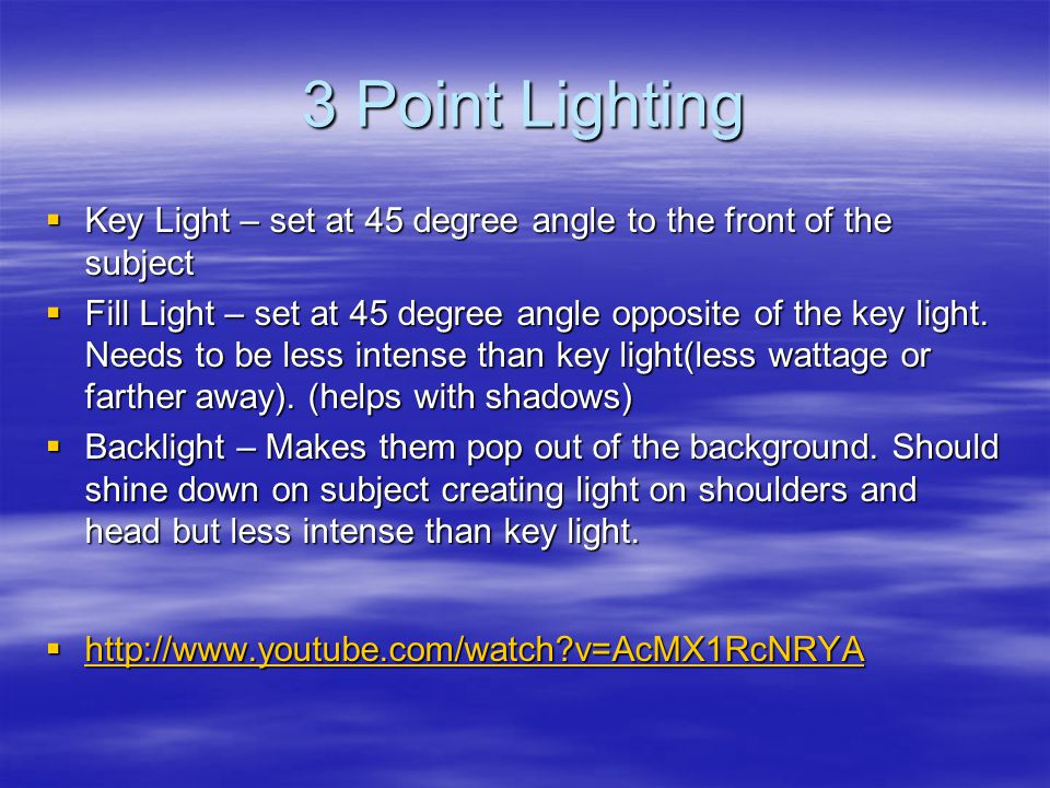 3 Point Lighting  Key Light – set at 45 degree angle to the front of the subject  Fill Light – set at 45 degree angle opposite of the key light.