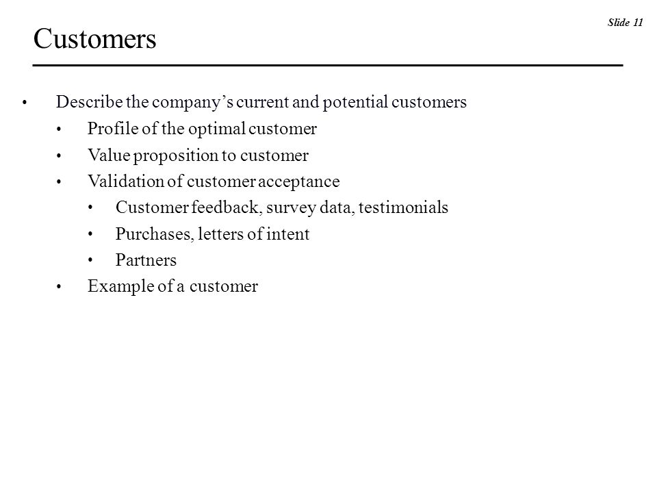 Customers Describe the company's current and potential customers Profile of the optimal customer Value proposition to customer Validation of customer acceptance Customer feedback, survey data, testimonials Purchases, letters of intent Partners Example of a customer Slide 11